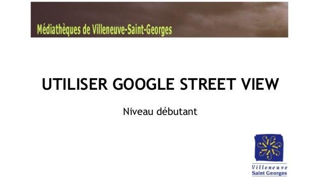 UTILISER GOOGLE STREET VIEW Niveau débutant