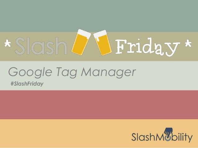 #SlashFriday Google Tag Manager