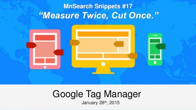 "MnSearch Snippets #17 ""Measure Twice, Cut Once."" January 28th, 2015 Google Tag Manager"