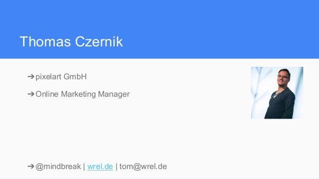 Thomas Czernik ➔pixelart GmbH ➔Online Marketing Manager ➔@mindbreak | wrel.de | tom@wrel.de