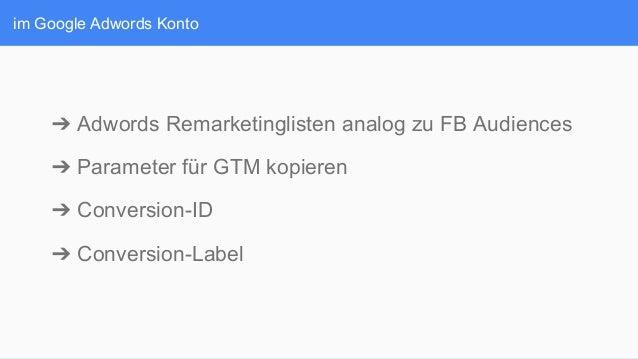 im Google Adwords Konto ➔Adwords Remarketinglisten analog zu FB Audiences ➔Parameter für GTM kopieren ➔Conversion-ID ➔...