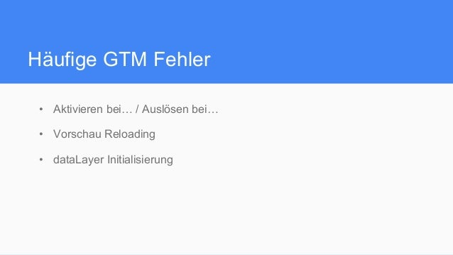 Häufige GTM Fehler • Aktivieren bei… / Auslösen bei… • Vorschau Reloading • dataLayer Initialisierung