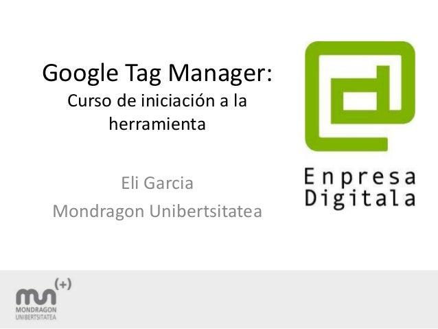 Google Tag Manager: Curso de iniciación a la herramienta Eli Garcia Mondragon Unibertsitatea