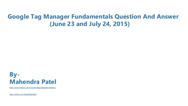 Google Tag Manager Fundamentals Question And Answer (June 23 and July 24, 2015) By- Mahendra Patel https://www.linkedin.co...