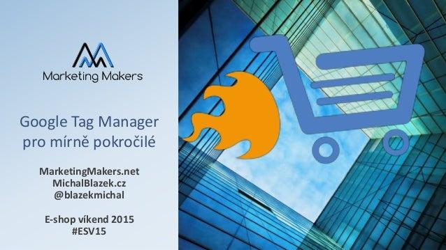 Google Tag Manager pro mírně pokročilé MarketingMakers.net MichalBlazek.cz @blazekmichal E-shop víkend 2015 #ESV15