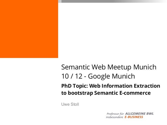 Semantic Web Meetup Munich10 / 12 - Google MunichPhD Topic: Web Information Extractionto bootstrap Semantic E-commerceUwe ...