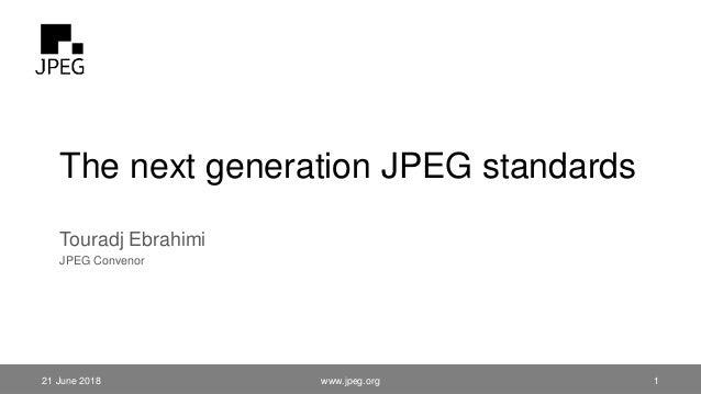 The next generation JPEG standards Touradj Ebrahimi JPEG Convenor 21 June 2018 www.jpeg.org 1
