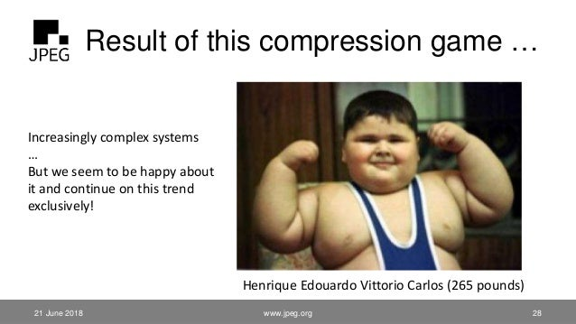 Result of this compression game … 21 June 2018 www.jpeg.org 28 Increasingly complex systems … But we seem to be happy abou...