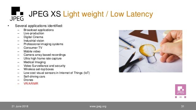 JPEG XS Light weight / Low Latency • Several applications identified: – Broadcast applications – Live-production – Digital...