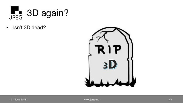 3D again? • Isn't 3D dead? 21 June 2018 www.jpeg.org 41