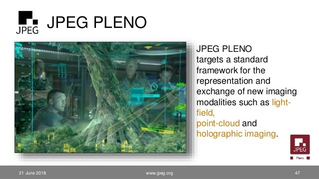 JPEG PLENO JPEG PLENO targets a standard framework for the representation and exchange of new imaging modalities such as l...