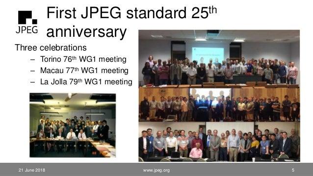First JPEG standard 25th anniversary 21 June 2018 Three celebrations – Torino 76th WG1 meeting – Macau 77th WG1 meeting – ...