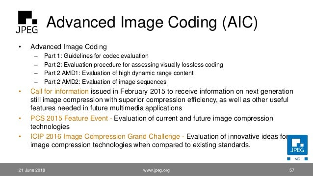 Advanced Image Coding (AIC) www.jpeg.org 57 • Advanced Image Coding – Part 1: Guidelines for codec evaluation – Part 2: Ev...