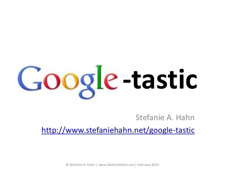 -tastic                        Stefanie A. Hahnhttp://www.stefaniehahn.net/google-tastic      © Stefanie A. Hahn | www.Ste...