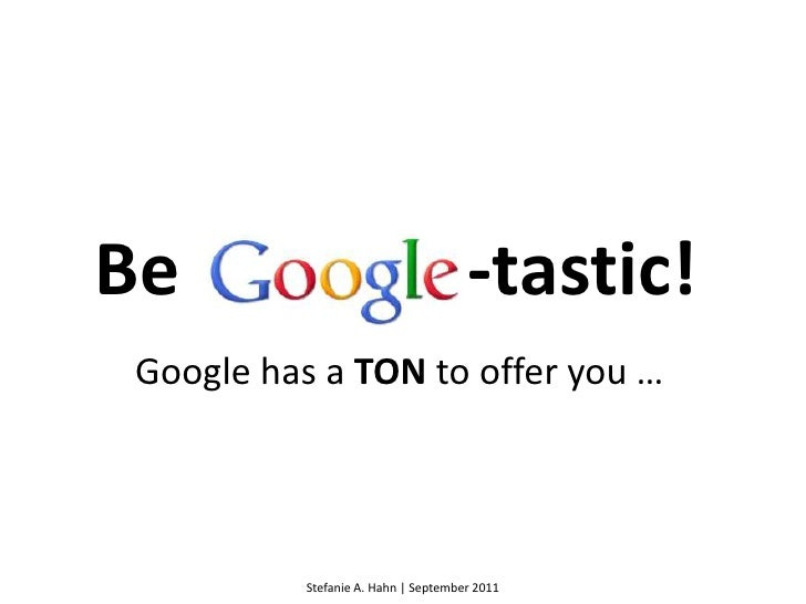 Be<br />-tastic!<br />Google has a TON to offer you …<br />Stefanie A. Hahn | September 2011<br />