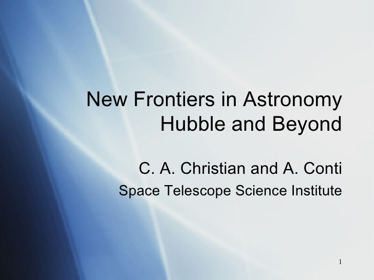 New Frontiers in Astronomy Hubble and Beyond C. A. Christian and A. Conti Space Telescope Science Institute