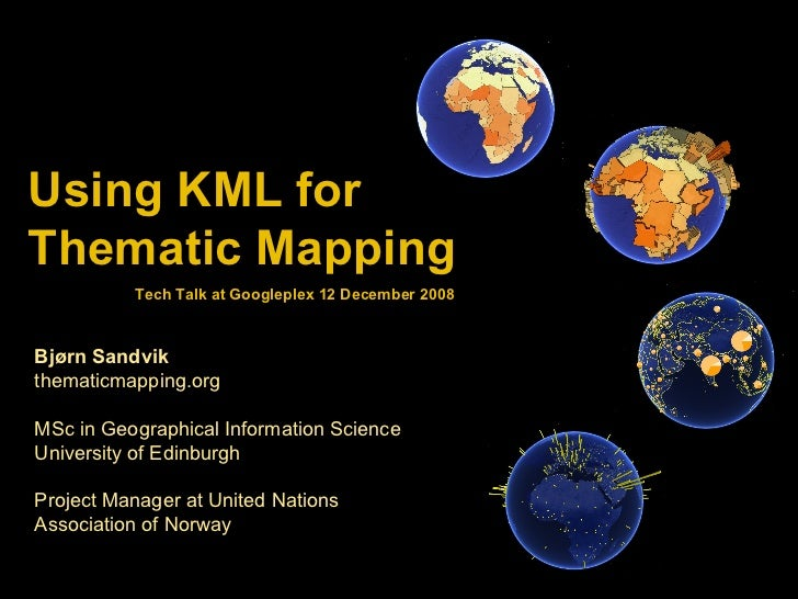 Using KML for  Thematic Mapping Bjørn Sandvik thematicmapping.org MSc in Geographical Information Science University of Ed...