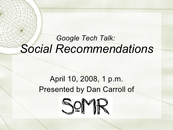 Google Tech Talk:  Social Recommendations April 10, 2008, 1 p.m. Presented by Dan Carroll of