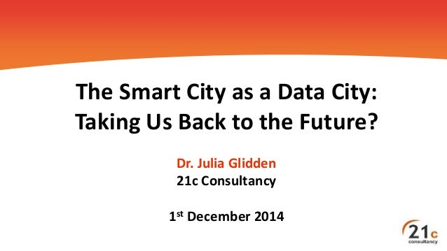 The Smart City as a Data City: Taking Us Back to the Future? Dr. Julia Glidden 21c Consultancy 1st December 2014