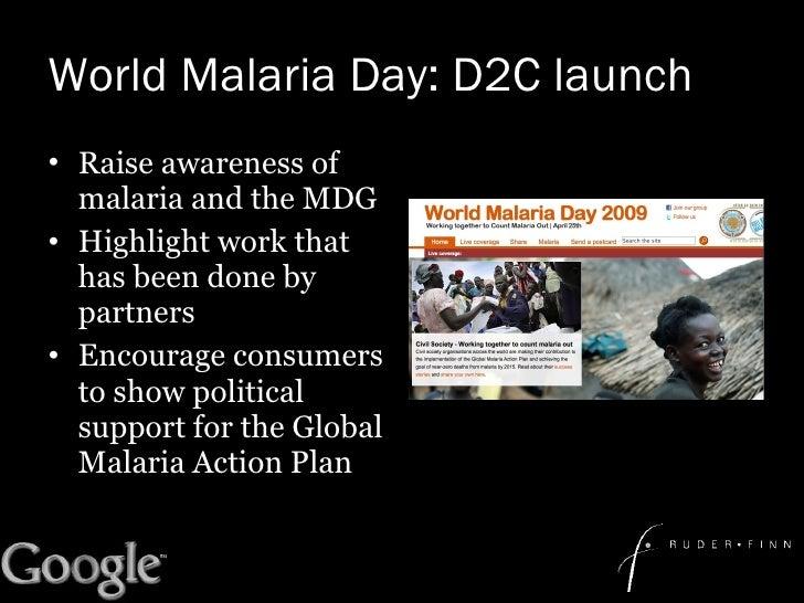 World Malaria Day: D2C launch <ul><li>Raise awareness of malaria and the MDG </li></ul><ul><li>Highlight work that has bee...