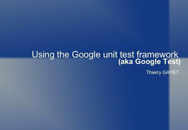 Using the Google unit test framework  (aka Google Test) Thierry GAYET