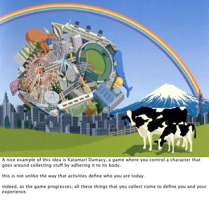 A nice example of this idea is Katamari Damacy, a game where you control a character that goes around collecting stuff by ...