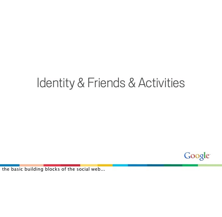 Identity & Friends & Activities     the basic building blocks of the social web...
