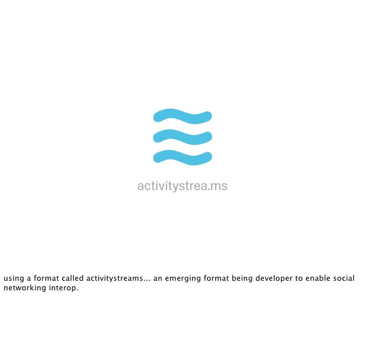 activitystrea.ms     using a format called activitystreams... an emerging format being developer to enable social networki...