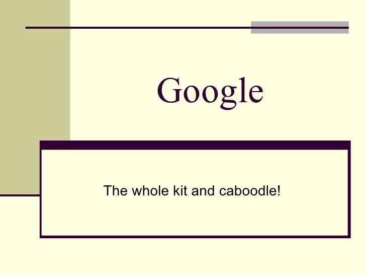 Google  The whole kit and caboodle!
