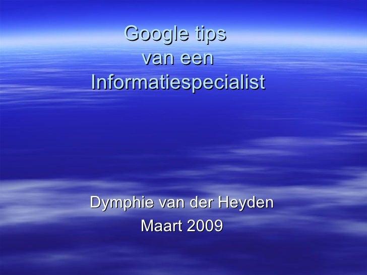 Google tips  van een Informatiespecialist Dymphie van der Heyden Maart 2009