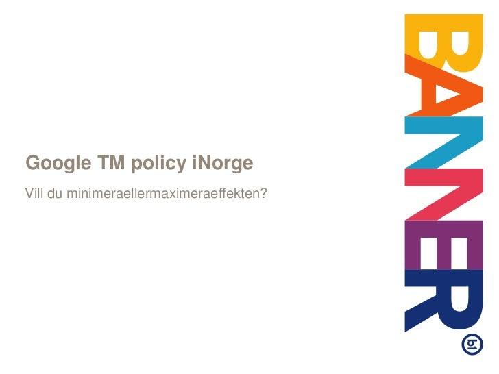 Google TM policy iNorge<br />Vill du minimeraellermaximeraeffekten?<br />