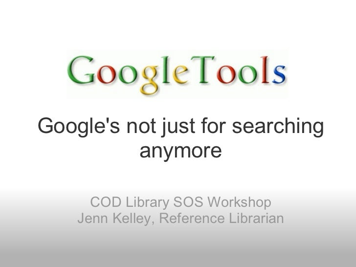 Googles not just for searching          anymore      COD Library SOS Workshop    Jenn Kelley, Reference Librarian