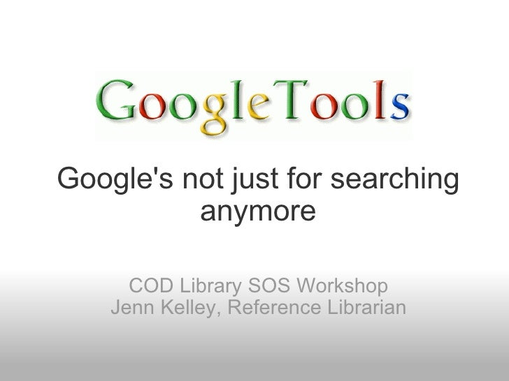 Google's not just for searching anymore COD Library SOS Workshop Jenn Kelley, Reference Librarian