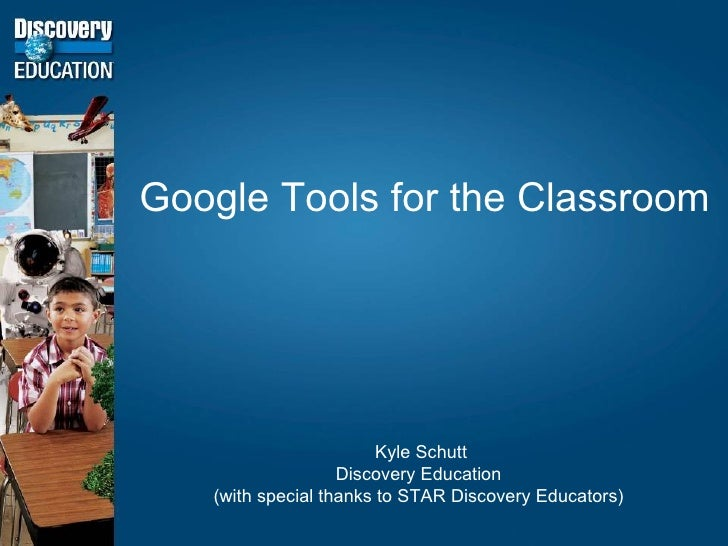 Google Tools for the Classroom Kyle Schutt Discovery Education (with special thanks to STAR Discovery Educators)
