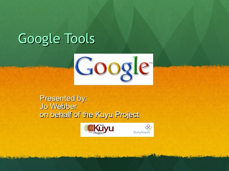 Google Tools  Presented by: Jo Webber  on behalf of the Kuyu Project