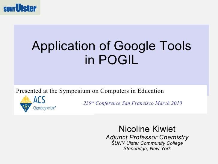 Application of Google Tools in POGIL Nicoline Kiwiet Adjunct Professor Chemistry SUNY Ulster Community College Stoneridge,...