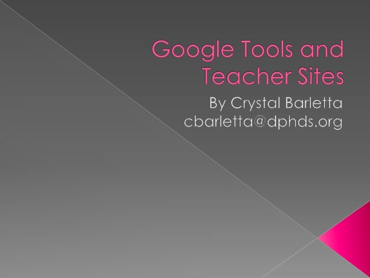 Google Tools and Teacher Sites<br />By Crystal Barletta<br />cbarletta@dphds.org<br />