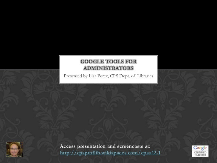 GOOGLE TOOLS FOR          ADMINISTRATORS Presented by Lisa Perez, CPS Dept. of LibrariesAccess presentation and screencast...