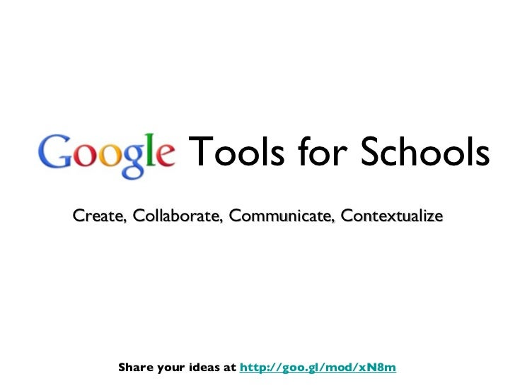 Tools for Schools <ul><li>Create, Collaborate, Communicate, Contextualize </li></ul>Share your ideas at  http://goo.gl/mod...