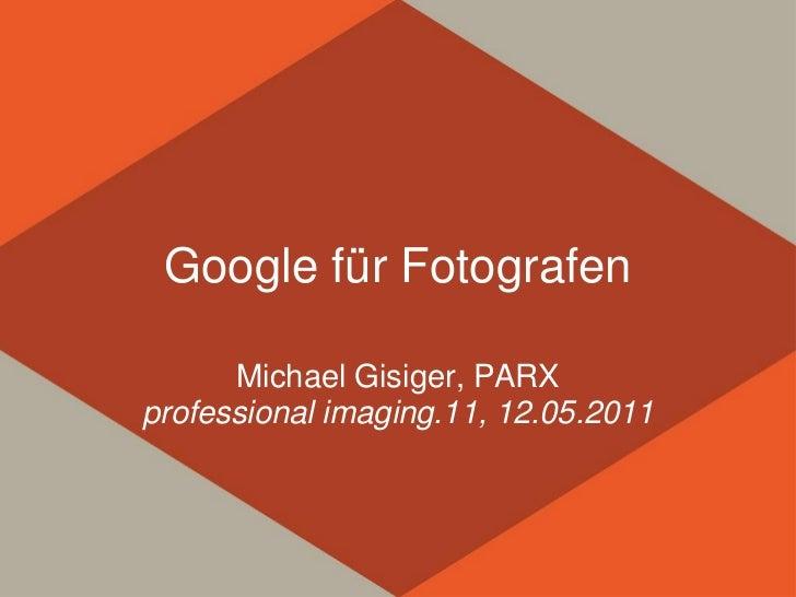 Google für Fotografen      Michael Gisiger, PARXprofessional imaging.11, 12.05.2011