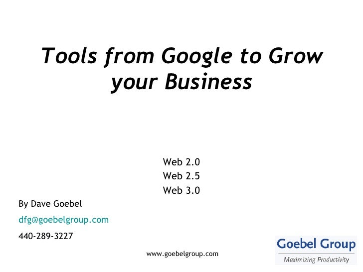 Tools from Google to Grow your Business Web 2.0 Web 2.5 Web 3.0 By Dave Goebel [email_address] 440-289-3227