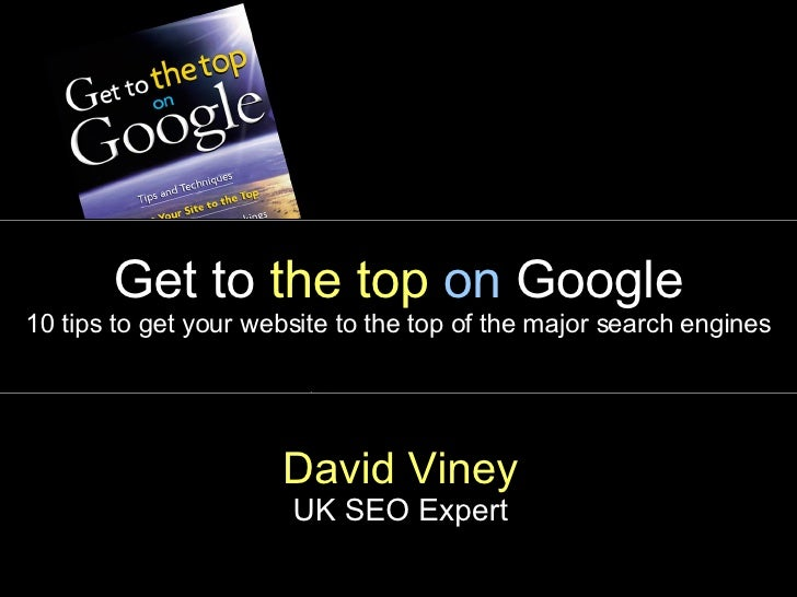 Get to  the top   on  Google 10 tips to get your website to the top of the major search engines David Viney UK SEO Expert