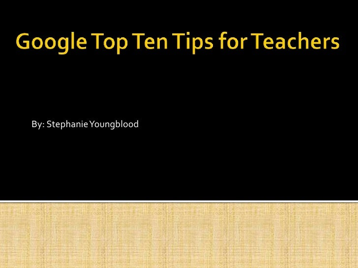 Google Top Ten Tips for Teachers <br />By: Stephanie Youngblood<br />