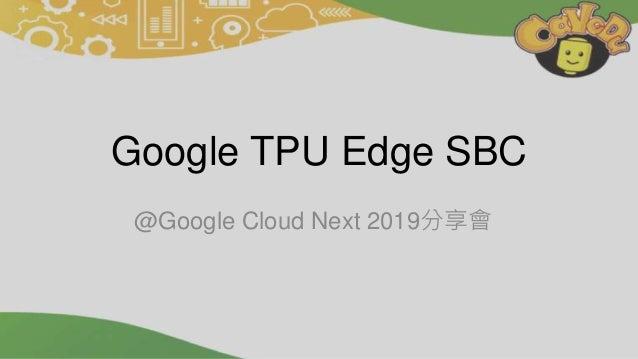 Google TPU Edge SBC @Google Cloud Next 2019分享會