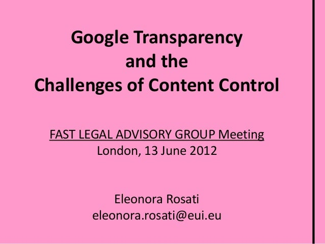 Google Transparency and the Challenges of Content Control FAST LEGAL ADVISORY GROUP Meeting London, 13 June 2012  Eleonora...