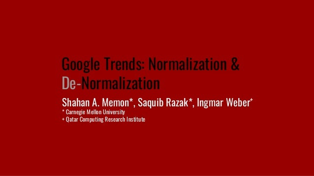Google Trends: Normalization & De-Normalization Shahan A. Memon*, Saquib Razak*, Ingmar Weber+ * Carnegie Mellon Universit...