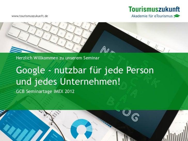 www.tourismuszukunft.de  Herzlich Willkommen zu unserem Seminar  Google - nutzbar für jede Person  und jedes Unternehmen! ...