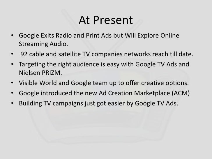At Present<br />Google Exits Radio and Print Ads but Will Explore Online Streaming Audio.<br /> 92 cable and satellite TV ...