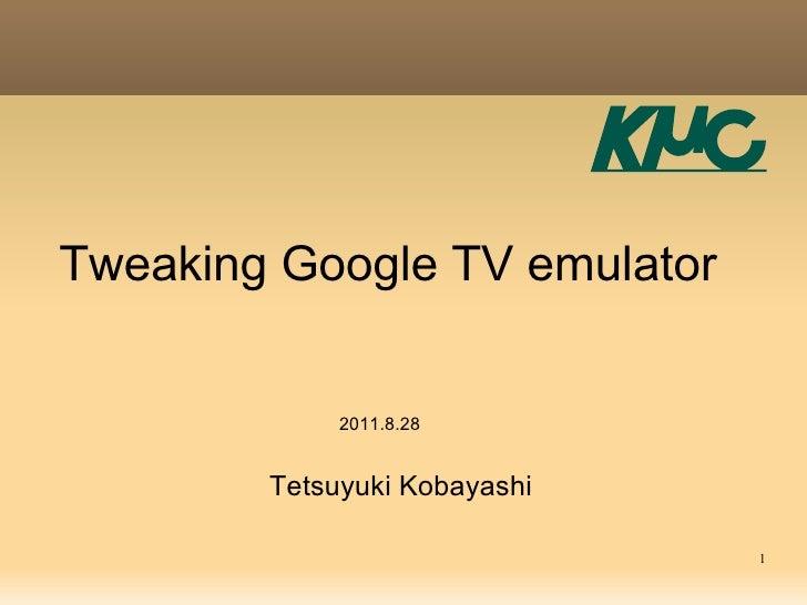 Tweaking Google TV emulator             2011.8.28        Tetsuyuki Kobayashi                              1