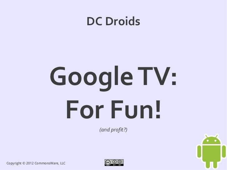 DC Droids                       Google TV:                        For Fun!      (and profit?)Copyright © 2012 CommonsWare,...